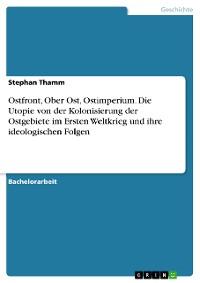 Cover Ostfront, Ober Ost, Ostimperium. Die Utopie von der Kolonisierung der Ostgebiete im Ersten Weltkrieg und ihre ideologischen Folgen