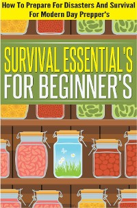 Cover Survival Essentials For Beginners - How To Prepare For Disasters And Survival For Modern Day Preppers