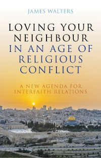 Cover Loving Your Neighbour in an Age of Religious Conflict