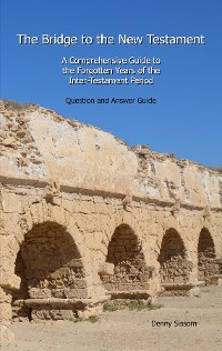 Cover The Bridge to the New Testament: A Comprehensive Guide to the Forgotten Years of the Inter-Testament Period