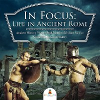 Cover In Focus: Life in Ancient Rome | Ancient History Picture Books Junior Scholars Edition | Children's Ancient History