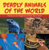 Cover Deadly Animals Of The World: Poisonous and Dangerous Animals Big & Small