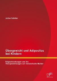 Cover Übergewicht und Adipositas bei Kindern: Folgeerkrankungen und die Therapiewirkungen auf metabolische Marker