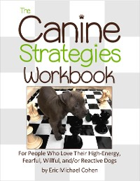 Cover The Canine Strategies Workbook : For People Who Love Their High - Energy, Fearful, Willful and / or Reactive Dogs