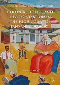 Cover Colonial Justice and Decolonization in the High Court of Tanzania, 1920-1971