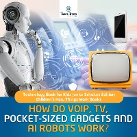 Cover How Do VOIP, TV, Pocket-Sized Gadgets and AI Robots Work? | Technology Book for Kids Junior Scholars Edition | Children's How Things Work Books