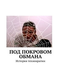 Cover Под покровом обмана. История технократии