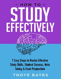Cover How to Study Effectively: 7 Easy Steps to Master Effective Study Skills, Student Success, Note Taking & Exam Preparation