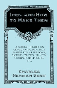 Cover Ices, and How to Make Them - A Popular Treatise on Cream, Water, and Fancy Dessert Ices, Ice Puddings, Mousses, Parfaits, Granites, Cooling Cups, Punches, etc.