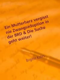 Cover Ein Mutterherz vergisst nie Zwangsadoption in der BRD & Die Suche geht weiter!