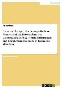 Cover Die Auswirkungen des demografischen Wandels auf die Entwicklung der Wohnraumnachfrage. Herausforderungen und Regulierungsversuche in Essen und München