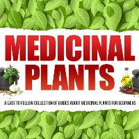 Cover Medicinal Plants: A Easy To Follow Collection Of Guides About Medicinal Plants For Beginners