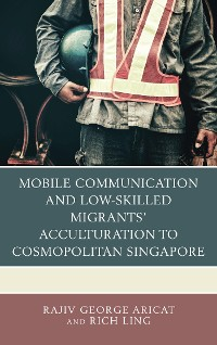 Cover Mobile Communication and Low-Skilled Migrants' Acculturation to Cosmopolitan Singapore