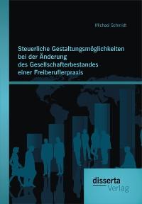 Cover Steuerliche Gestaltungsmöglichkeiten bei der Änderung des Gesellschafterbestandes einer Freiberuflerpraxis