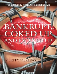 Cover Bankrupt, Coked Up and Fxxked Up: One Woman's Account of Her Life With Her Sociopathic Husband