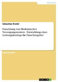 Cover Franchising von Medizinischen Versorgungszentren - Entwicklung eines Leistungskatalogs für Franchisegeber