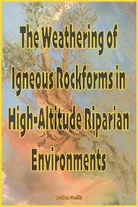 Cover The Weathering of Igneous Rockforms in High-Altitude Riparian Environments