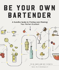 Cover Be Your Own Bartender: A Surefire Guide to Finding (and Making) Your Perfect Cocktail