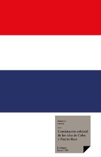 Cover Constitución colonial de las islas de Cuba Constitución colonial de las islas de Cuba y Puerto Rico