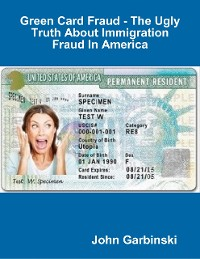 Cover Green Card Fraud - The Ugly Truth About Immigration Fraud In America
