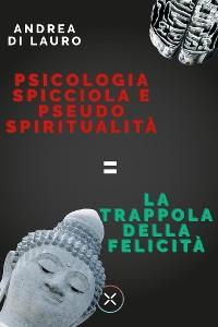 Cover Psicologia spicciola e pseudo spiritualità: la trappola della felicità