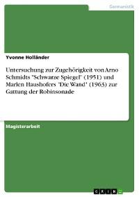 """Cover Untersuchung zur Zugehörigkeit von Arno Schmidts """"Schwarze Spiegel"""" (1951) und Marlen Haushofers """"Die Wand"""" (1963) zur Gattung der Robinsonade"""
