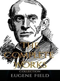 Cover Eugene Field: The Complete Works