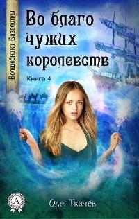 Cover Во благо чужих королевств (Книга 4)