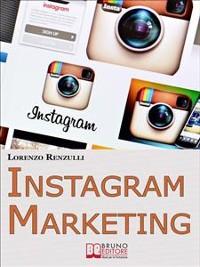 Cover Instagram Marketing. Come Sfruttare il Social Fotografico più Famoso al Mondo per Promuovere il Tuo Brand e la Tua Azienda. (Ebook Italiano - Anteprima Gratis)