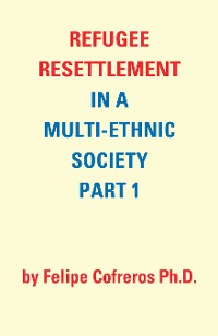Cover Refugee Resettlement in a Multi-Ethnic Society Part 1 by Felipe Cofreros Ph.D.