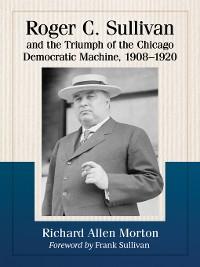 Cover Roger C. Sullivan and the Triumph of the Chicago Democratic Machine, 1908-1920