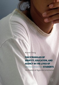 Cover The Struggles of Identity, Education, and Agency in the Lives of Undocumented Students