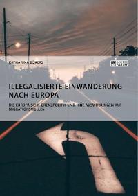 Cover Illegalisierte Einwanderung nach Europa. Die europäische Grenzpolitik und ihre Auswirkungen auf Migrationswellen
