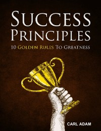 Cover Success Principles - 10 Golden Rules to Greatness