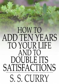 Cover How to Add Ten Years to your Life and to Double Its Satisfactions