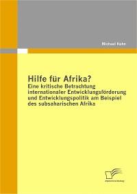 Cover Hilfe für Afrika? Eine kritische Betrachtung internationaler Entwicklungsförderung und Entwicklungspolitik am Beispiel des subsaharischen Afrika