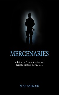 Cover Mercenaries: A Guide to Private Armies and Private Military Companies