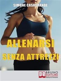 Cover Allenarsi senza Attrezzi. 13 Esercizi Per un Corpo Definito e Tonico senza Attrezzi e senza Palestre. (Ebook Italiano - Anteprima Gratis)