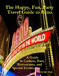 Cover The Happy, Fun, Party Travel Guide to Reno: A Guide to Casinos, Bars, Restaurants, and Special Events in Reno and Sparks