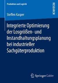 Cover Integrierte Optimierung der Losgrößen- und Instandhaltungsplanung bei industrieller Sachgüterproduktion
