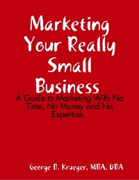 Cover Marketing Your Really Small Business: A Guide to Marketing With No Time, No Money and No Expertise