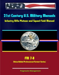 Cover 21st Century U.S. Military Manuals: Infantry Rifle Platoon and Squad Field Manual - FM 7-8 (Value-Added Professional Format Series)