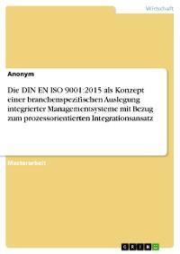 Cover Die DIN EN ISO 9001:2015 als Konzept einer branchenspezifischen Auslegung integrierter Managementsysteme mit Bezug zum prozessorientierten Integrationsansatz