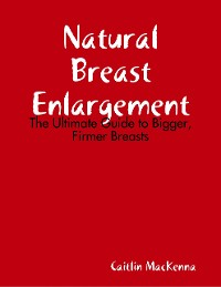 Cover Natural Breast Enlargement: The Ultimate Guide to Bigger, Firmer Breasts
