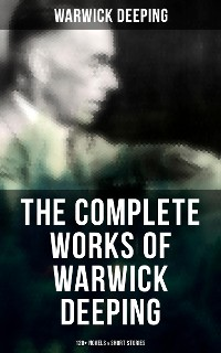Cover The Complete Works of Warwick Deeping: 120+ Novels & Short Stories