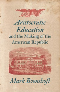 Cover Aristocratic Education and the Making of the American Republic