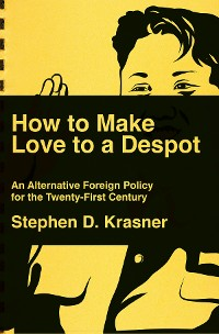Cover How to Make Love to a Despot: An Alternative Foreign Policy for the Twenty-First Century