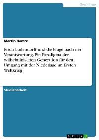 Cover Erich Ludendorff und die Frage nach der Verantwortung. Ein Paradigma der wilhelminischen Generation für den Umgang mit der Niederlage im Ersten Weltkrieg