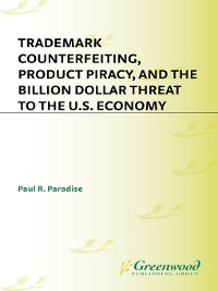 Cover Trademark Counterfeiting, Product Piracy, and the Billion Dollar Threat to the U.S. Economy
