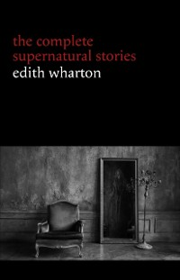 Cover Edith Wharton: The Complete Supernatural Stories (15 tales of ghosts and mystery: Bewitched, The Eyes, Afterward, Kerfol, The Pomegranate Seed...)